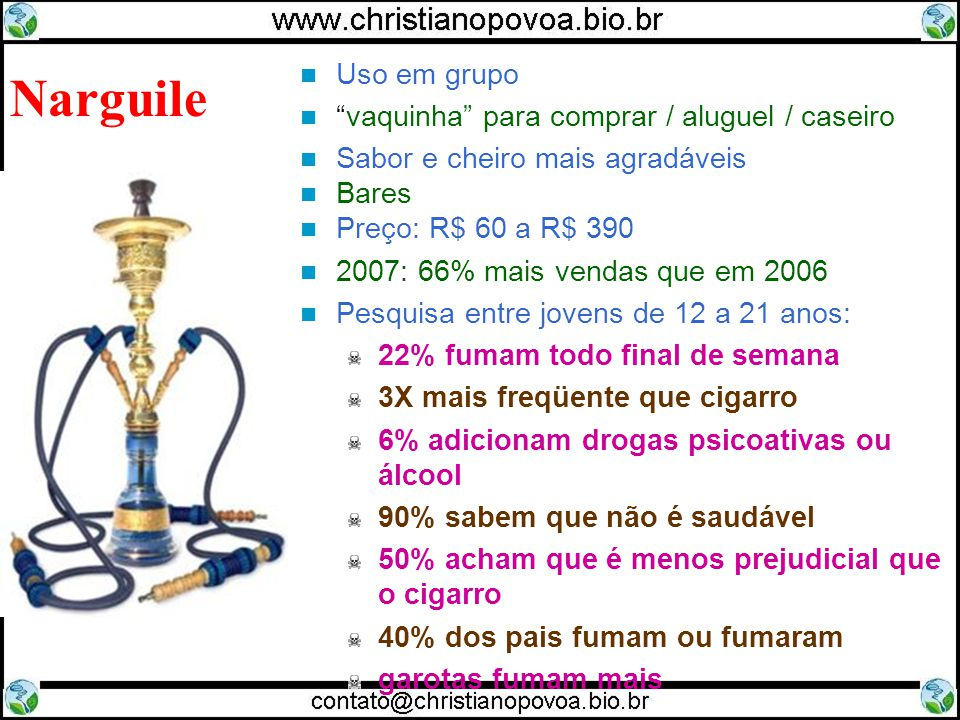 Uso em grupo vaquinha para comprar / aluguel / caseiro Sabor e cheiro mais agradáveis Bares Preço: R$ 60 a R$ 390 2007: 66% mais vendas que em 2006 Pesquisa entre jovens de 12 a 21 anos: 22% fumam todo final de semana 3X mais freqüente que cigarro 6% adicionam drogas psicoativas ou álcool 90% sabem que não é saudável 50% acham que é menos prejudicial que o cigarro 40% dos pais fumam ou fumaram garotas fumam mais Narguile