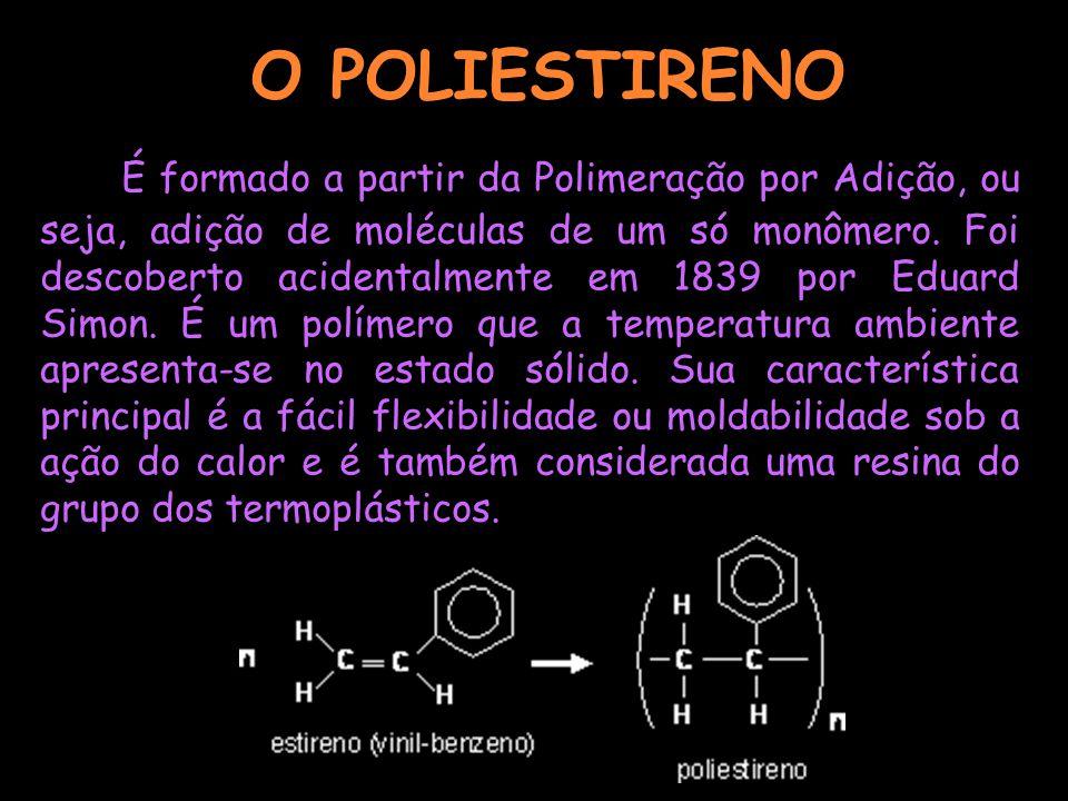O POLIESTIRENO É formado a partir da Polimeração por Adição, ou seja, adição de moléculas de um só monômero. Foi descoberto acidentalmente em 1839 por