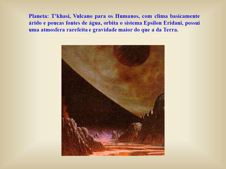 Planeta: T'khasi, Vulcano para os Humanos, com clima basicamente árido e poucas fontes de água, orbita o sistema Epsilon Eridani, possui uma atmosfera