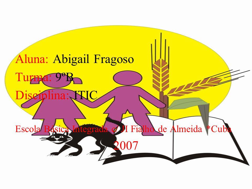 Aluna: Abigail Fragoso Turma: 9ºB Disciplina: ITIC Escola Básica Integrada c/ JI Fialho de Almeida *Cuba 2007