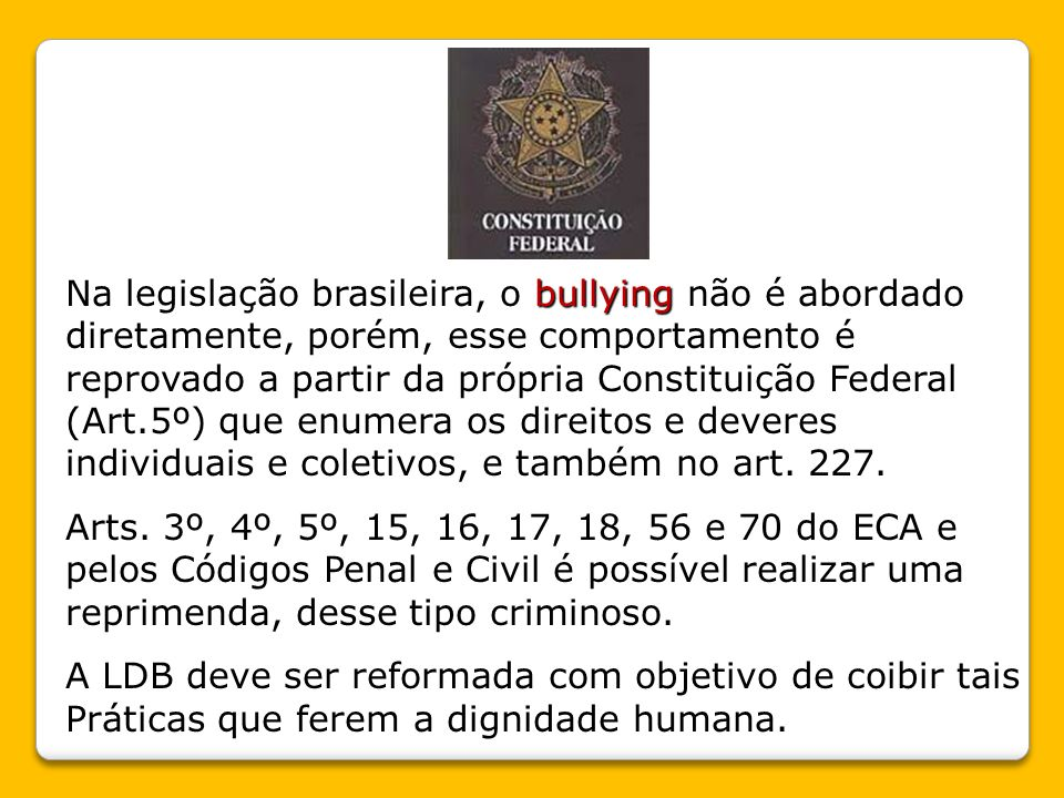 bullying Na legislação brasileira, o bullying não é abordado diretamente, porém, esse comportamento é reprovado a partir da própria Constituição Federal (Art.5º) que enumera os direitos e deveres individuais e coletivos, e também no art.