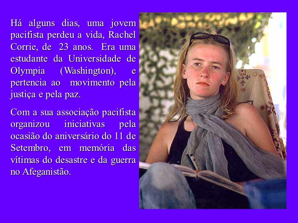 Há alguns dias, uma jovem pacifista perdeu a vida, Rachel Corrie, de 23 anos.
