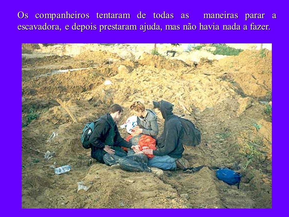 Os companheiros tentaram de todas as maneiras parar a escavadora, e depois prestaram ajuda, mas não havia nada a fazer.