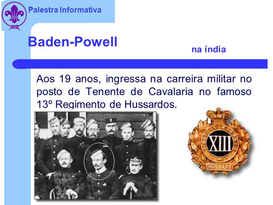 Palestra Informativa Baden-Powell na índia Aos 19 anos, ingressa na carreira militar no posto de Tenente de Cavalaria no famoso 13º Regimento de Hussardos.