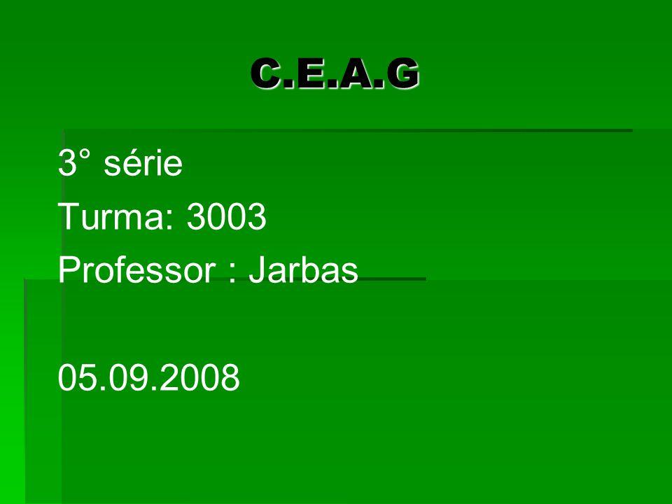 C.E.A.G C.E.A.G 3° série Turma: 3003 Professor : Jarbas 05.09.2008
