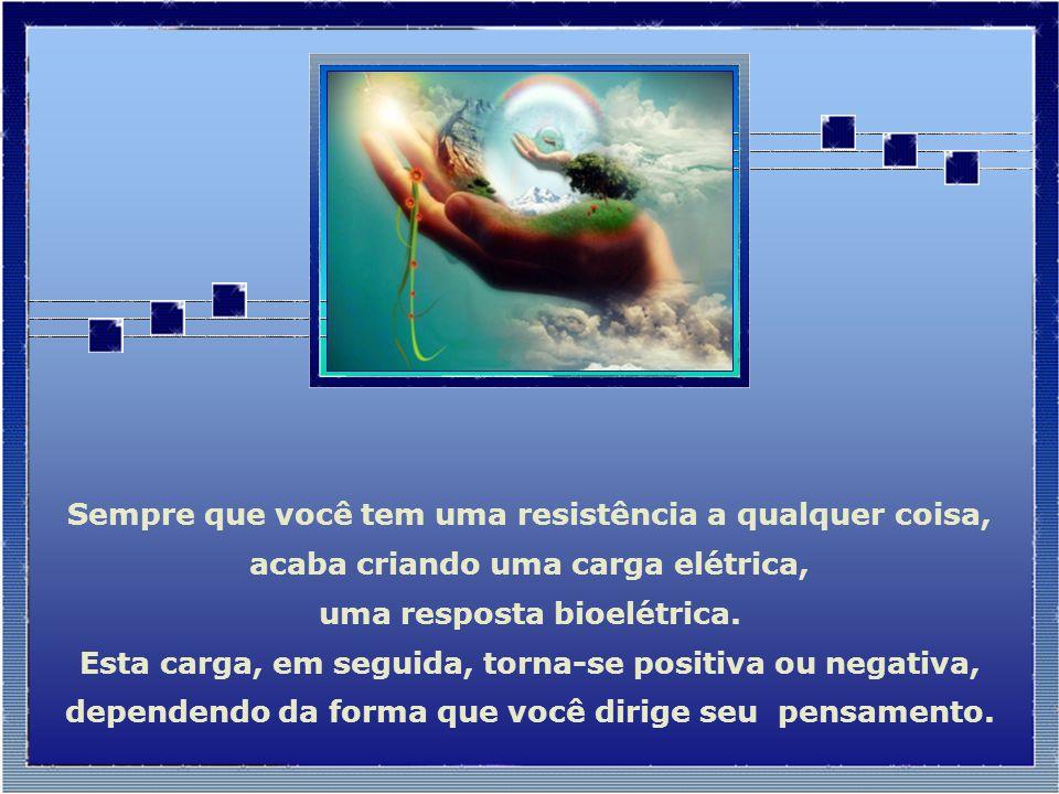 Sempre que você tem uma resistência a qualquer coisa, acaba criando uma carga elétrica, uma resposta bioelétrica.