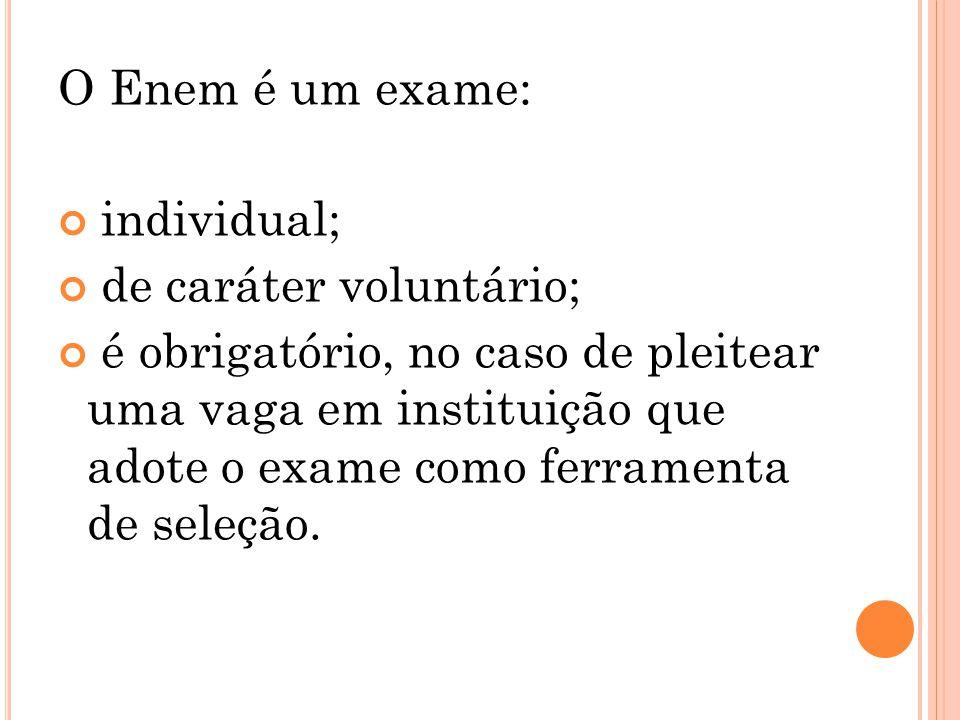 O Enem é um exame: individual; de caráter voluntário; é obrigatório, no caso de pleitear uma vaga em instituição que adote o exame como ferramenta de seleção.