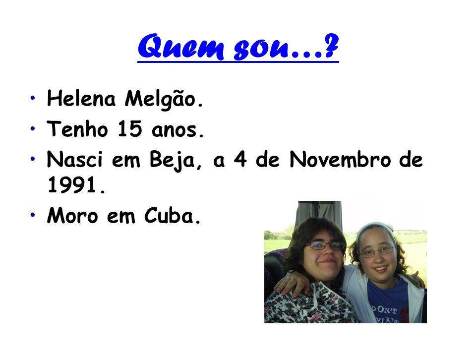 Quem sou…? Helena Melgão. Tenho 15 anos. Nasci em Beja, a 4 de Novembro de 1991. Moro em Cuba.