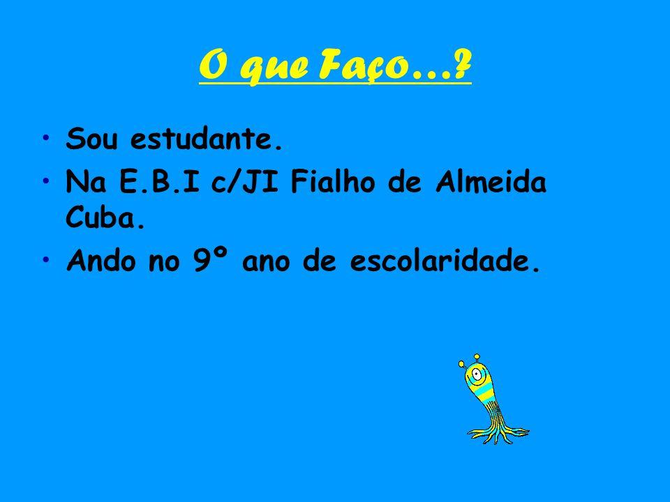 O que Faço…? Sou estudante. Na E.B.I c/JI Fialho de Almeida Cuba. Ando no 9º ano de escolaridade.