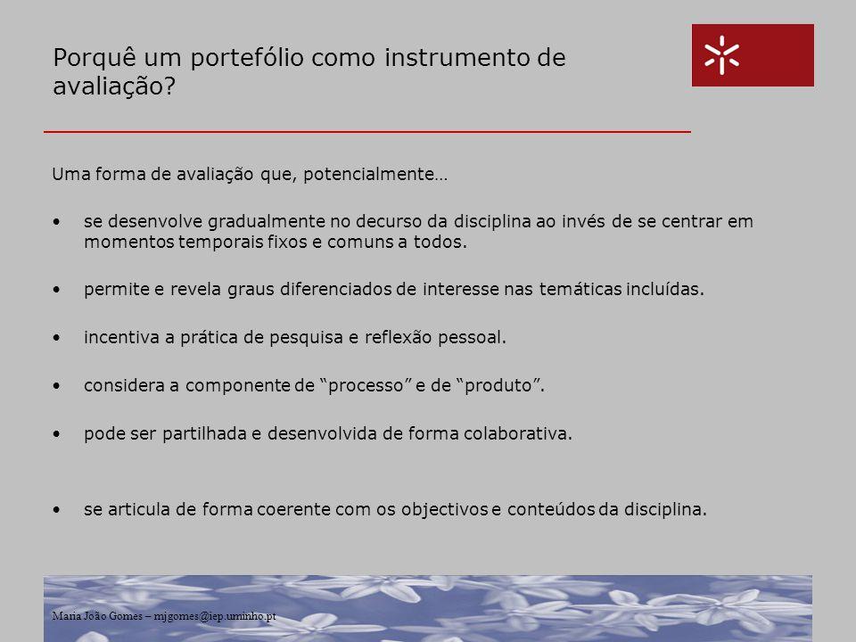 Maria João Gomes – mjgomes@iep.uminho.pt Porquê um portefólio como instrumento de avaliação? Uma forma de avaliação que, potencialmente… se desenvolve
