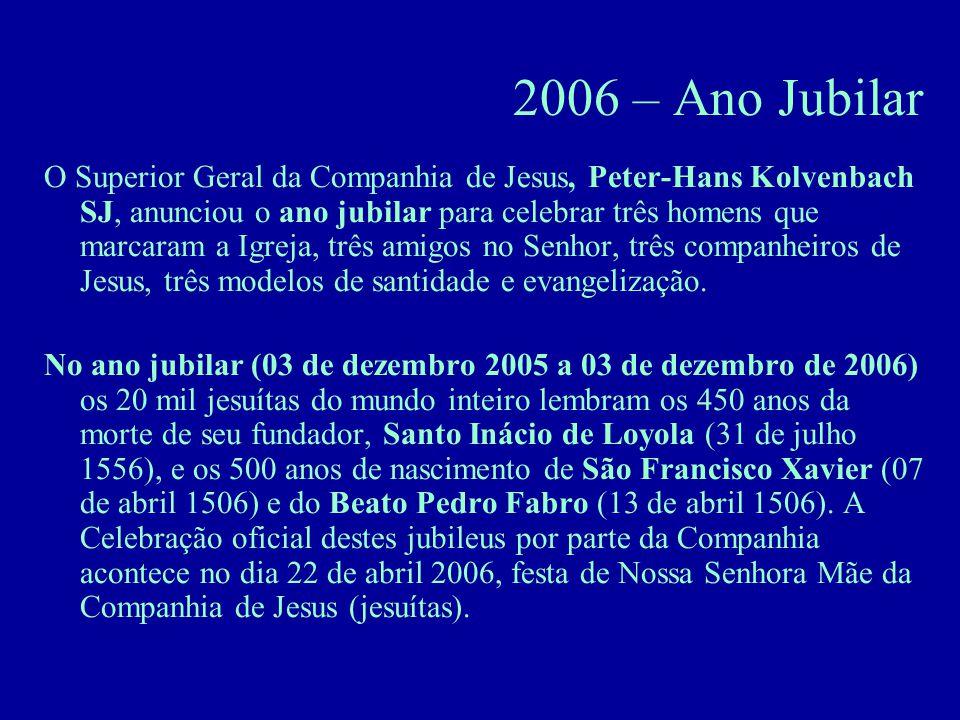 2006 – Ano Jubilar O Superior Geral da Companhia de Jesus, Peter-Hans Kolvenbach SJ, anunciou o ano jubilar para celebrar três homens que marcaram a Igreja, três amigos no Senhor, três companheiros de Jesus, três modelos de santidade e evangelização.