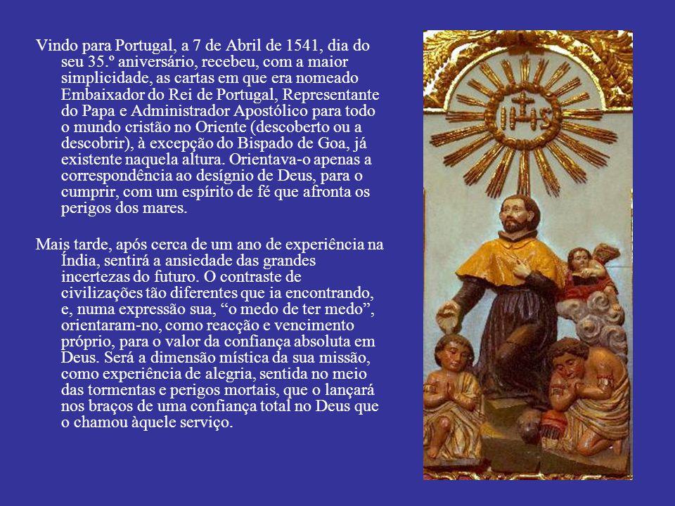 Vindo para Portugal, a 7 de Abril de 1541, dia do seu 35.º aniversário, recebeu, com a maior simplicidade, as cartas em que era nomeado Embaixador do Rei de Portugal, Representante do Papa e Administrador Apostólico para todo o mundo cristão no Oriente (descoberto ou a descobrir), à excepção do Bispado de Goa, já existente naquela altura.