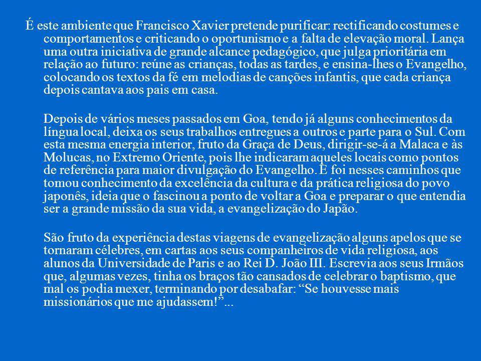 É este ambiente que Francisco Xavier pretende purificar: rectificando costumes e comportamentos e criticando o oportunismo e a falta de elevação moral.