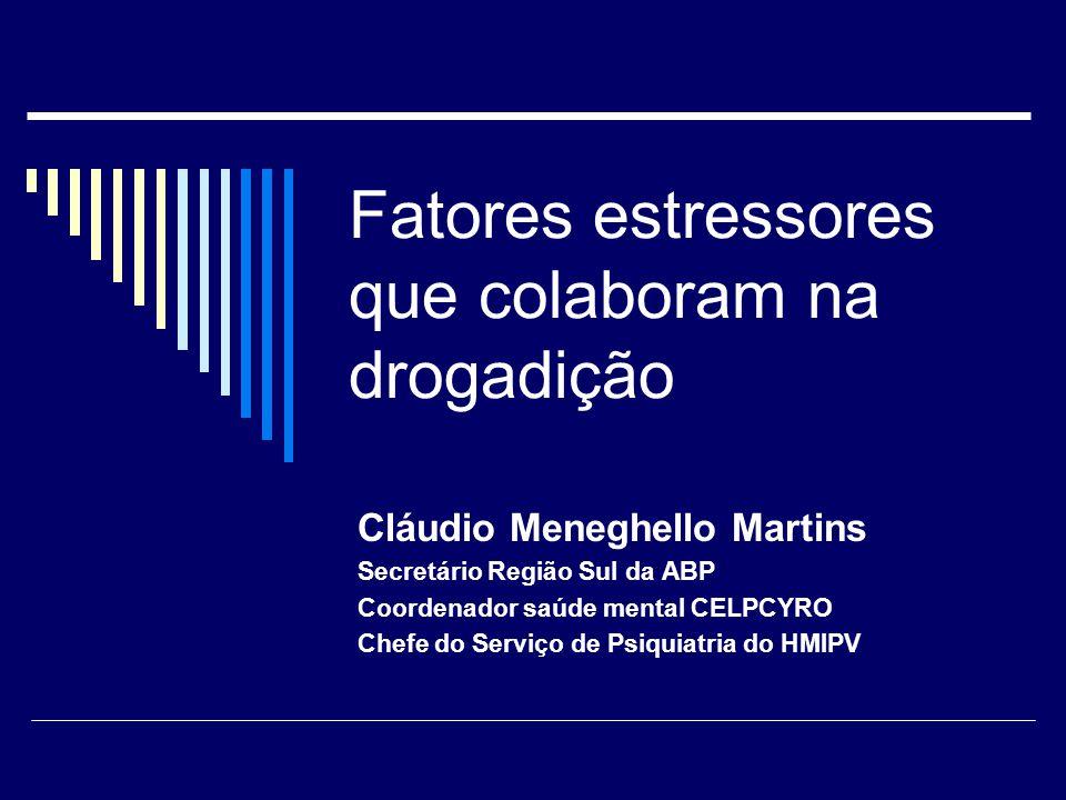 Fatores estressores que colaboram na drogadição Cláudio Meneghello Martins Secretário Região Sul da ABP Coordenador saúde mental CELPCYRO Chefe do Serviço de Psiquiatria do HMIPV