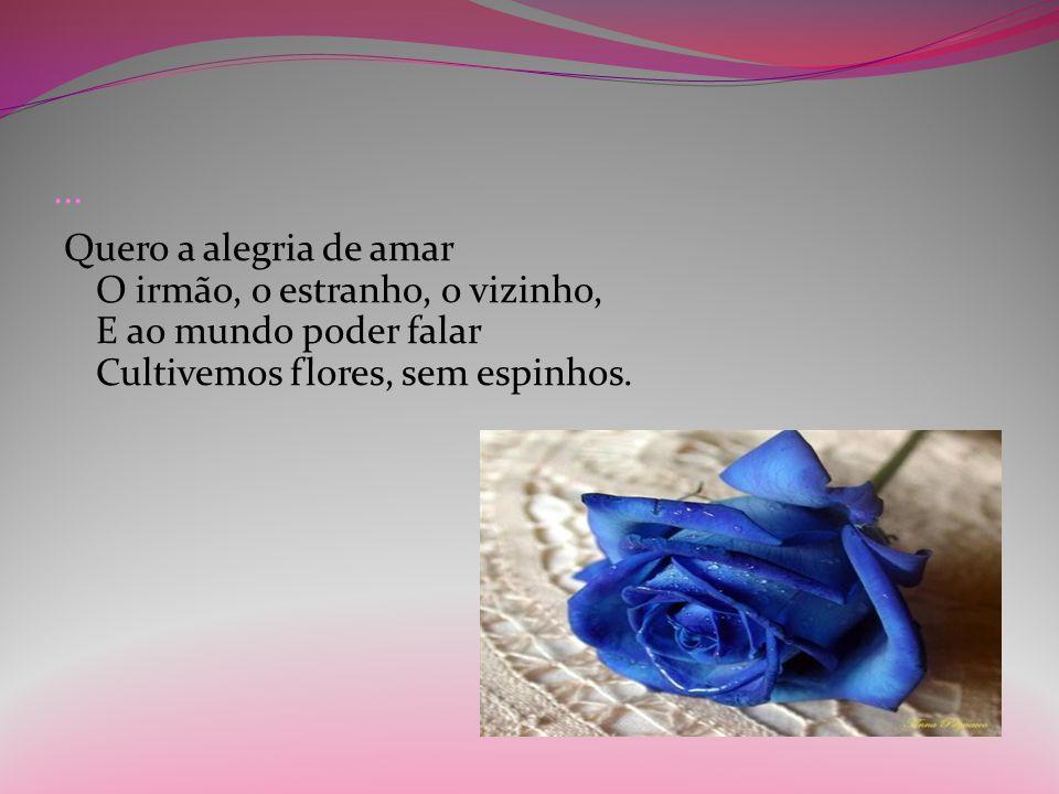 ... Quero a alegria de amar O irmão, o estranho, o vizinho, E ao mundo poder falar Cultivemos flores, sem espinhos.