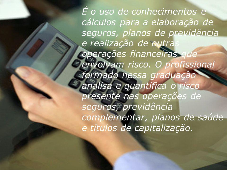 É o uso de conhecimentos e cálculos para a elaboração de seguros, planos de previdência e realização de outras operações financeiras que envolvam risco.