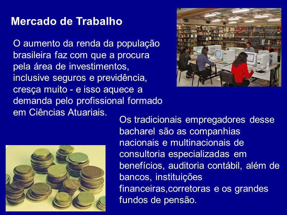 O aumento da renda da população brasileira faz com que a procura pela área de investimentos, inclusive seguros e previdência, cresça muito - e isso aquece a demanda pelo profissional formado em Ciências Atuariais.