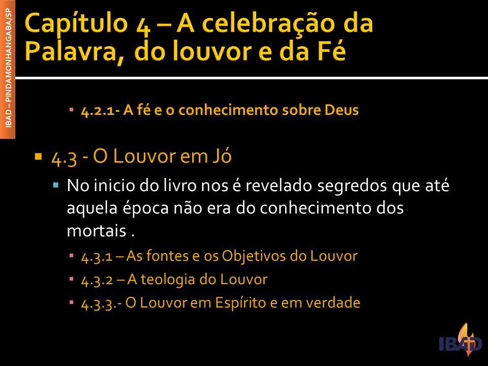 IBAD – PINDAMONHANGABA/SP ▪ 4.2.1- A fé e o conhecimento sobre Deus  4.3 - O Louvor em Jó  No inicio do livro nos é revelado segredos que até aquela