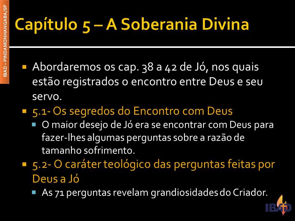 IBAD – PINDAMONHANGABA/SP  Abordaremos os cap. 38 a 42 de Jó, nos quais estão registrados o encontro entre Deus e seu servo.  5.1- Os segredos do En
