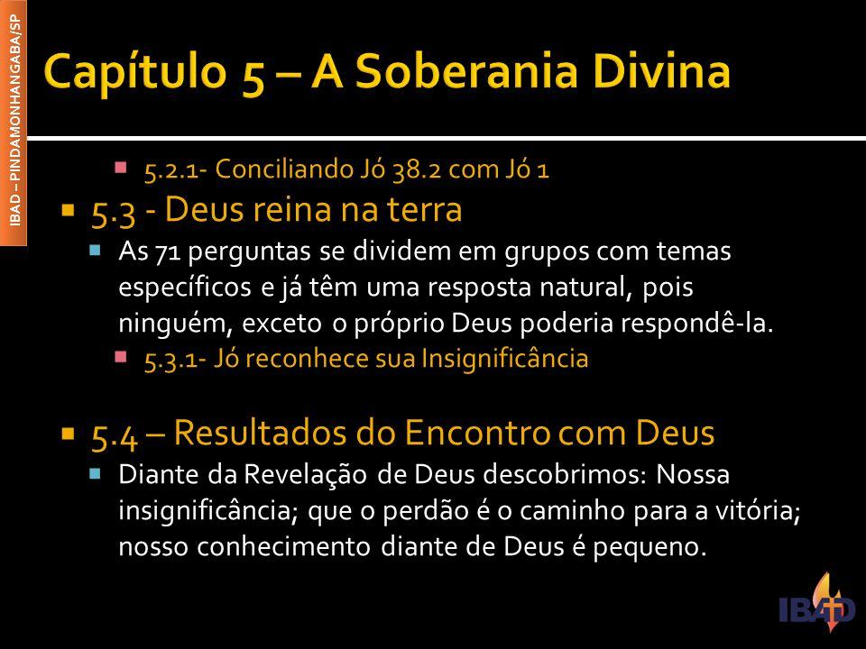 IBAD – PINDAMONHANGABA/SP  5.2.1- Conciliando Jó 38.2 com Jó 1  5.3 - Deus reina na terra  As 71 perguntas se dividem em grupos com temas específic