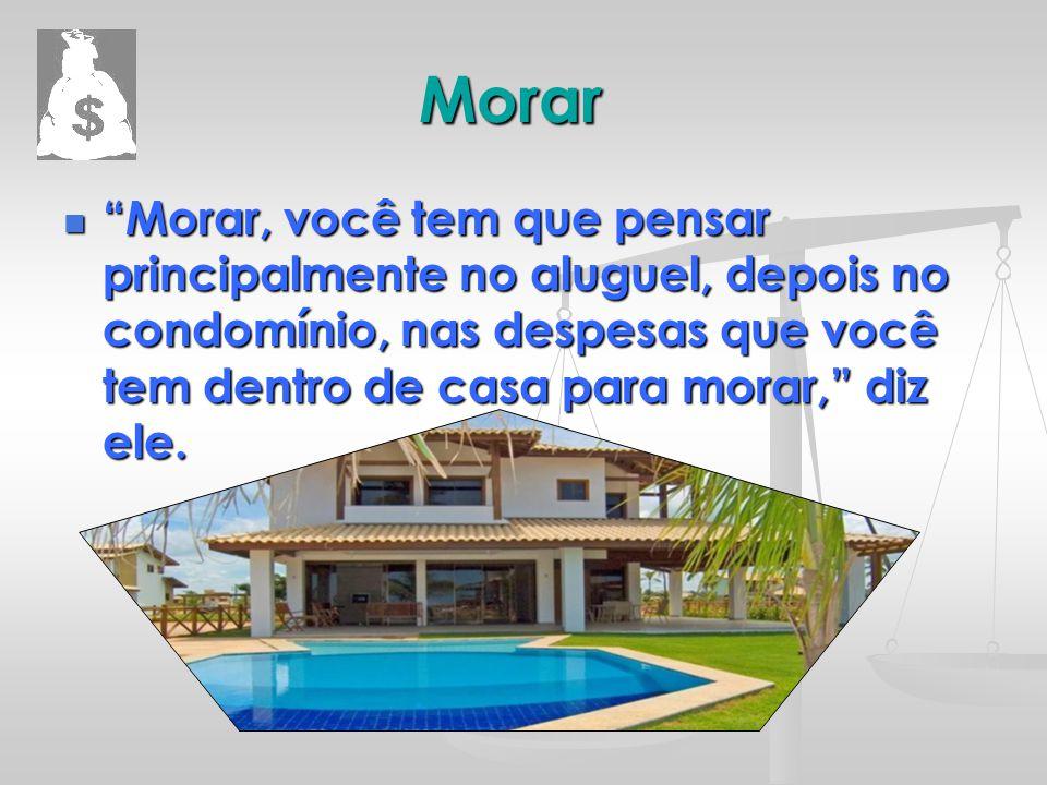 """Morar """"Morar, você tem que pensar principalmente no aluguel, depois no condomínio, nas despesas que você tem dentro de casa para morar,"""" diz ele. """"Mor"""