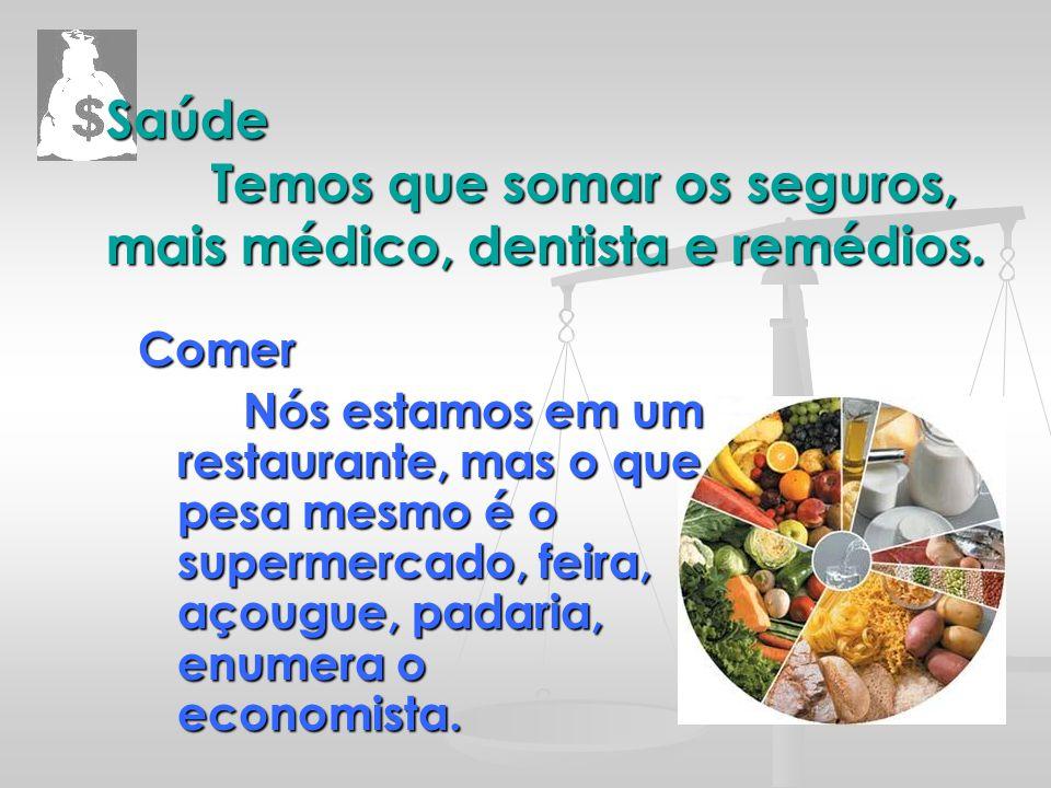 Saúde Temos que somar os seguros, mais médico, dentista e remédios. Comer Nós estamos em um restaurante, mas o que pesa mesmo é o supermercado, feira,