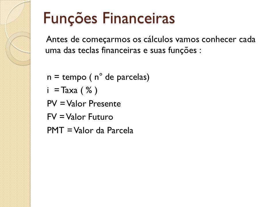 Funções Financeiras Antes de começarmos os cálculos vamos conhecer cada uma das teclas financeiras e suas funções : n = tempo ( n° de parcelas) i = Ta