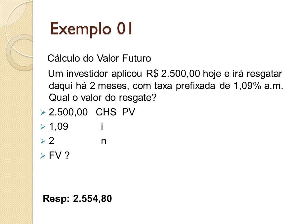 Exemplo 01 Cálculo do Valor Futuro Um investidor aplicou R$ 2.500,00 hoje e irá resgatar daqui há 2 meses, com taxa prefixada de 1,09% a.m. Qual o val