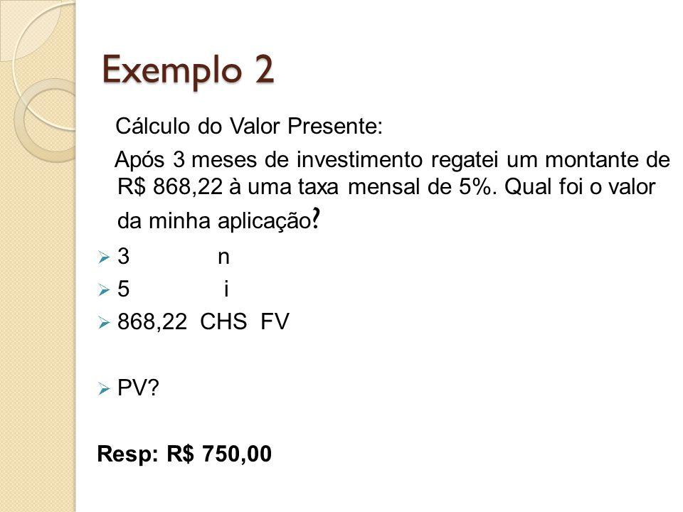 Exemplo 2 Cálculo do Valor Presente: Após 3 meses de investimento regatei um montante de R$ 868,22 à uma taxa mensal de 5%. Qual foi o valor da minha