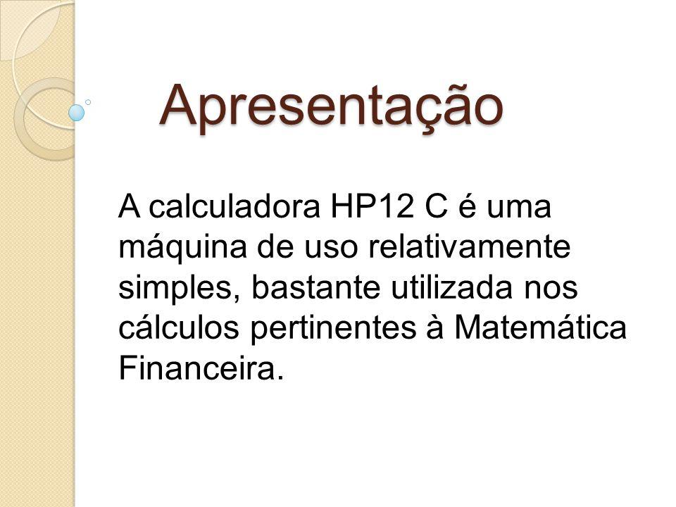 Apresentação A calculadora HP12 C é uma máquina de uso relativamente simples, bastante utilizada nos cálculos pertinentes à Matemática Financeira.