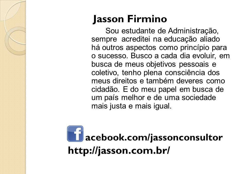 acebook.com/jassonconsultor Jasson Firmino Sou estudante de Administração, sempre acreditei na educação aliado há outros aspectos como princípio para