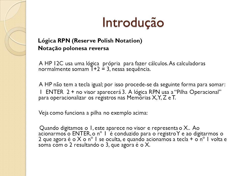 Introdução Lógica RPN (Reserve Polish Notation) Notação polonesa reversa A HP 12C usa uma lógica própria para fazer cálculos. As calculadoras normalme