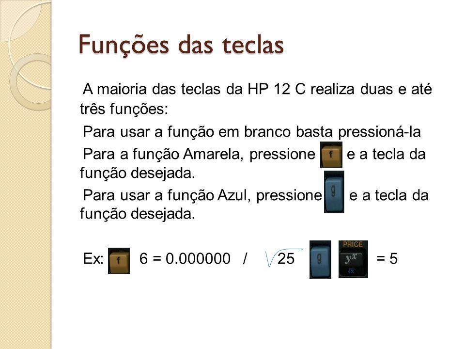 Funções das teclas A maioria das teclas da HP 12 C realiza duas e até três funções: Para usar a função em branco basta pressioná-la Para a função Amar