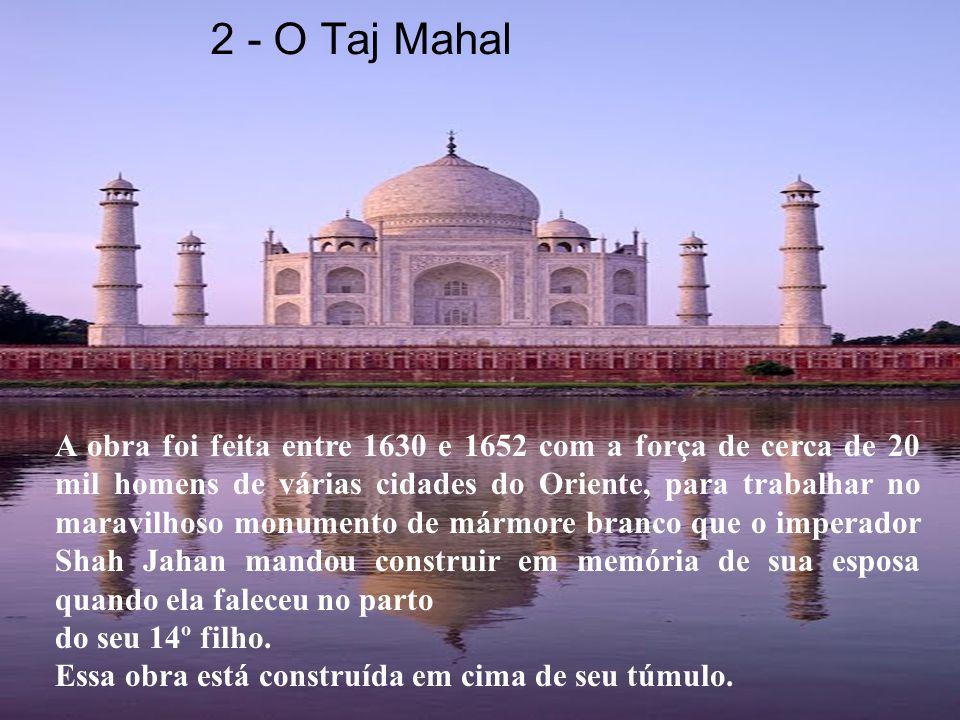 A obra foi feita entre 1630 e 1652 com a força de cerca de 20 mil homens de várias cidades do Oriente, para trabalhar no maravilhoso monumento de mármore branco que o imperador Shah Jahan mandou construir em memória de sua esposa quando ela faleceu no parto do seu 14º filho.