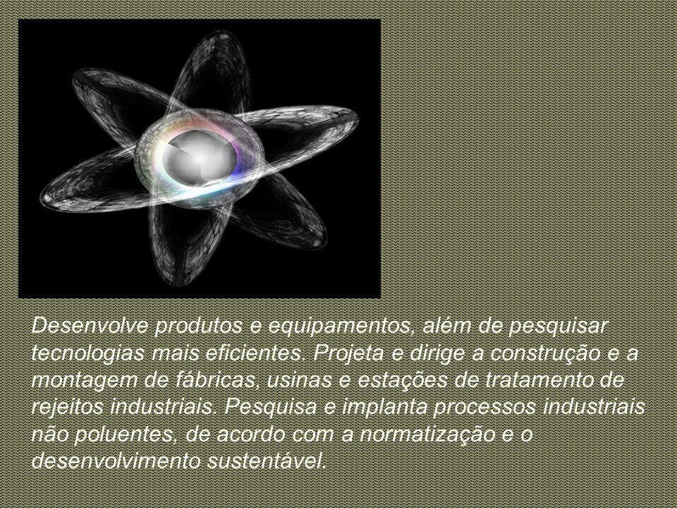 É a área da engenharia voltada para o desenvolvimento de processos industriais que empregam transformações físico- químicas. O engenheiro químico cria