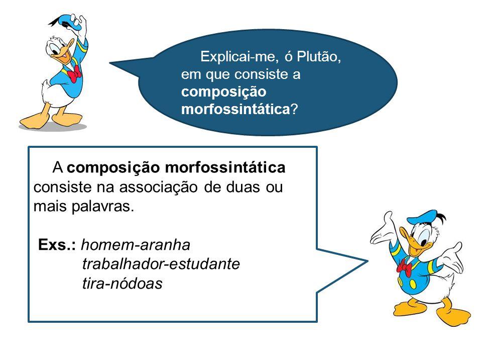 A composição morfossintática consiste na associação de duas ou mais palavras. Exs.: homem-aranha trabalhador-estudante tira-nódoas Explicai-me, ó Plut