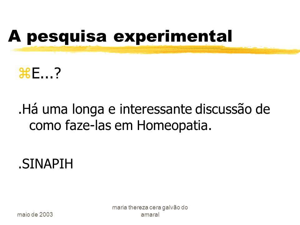 maio de 2003 maria thereza cera galvão do amaral A pesquisa experimental zE...?.Há uma longa e interessante discussão de como faze-las em Homeopatia..SINAPIH