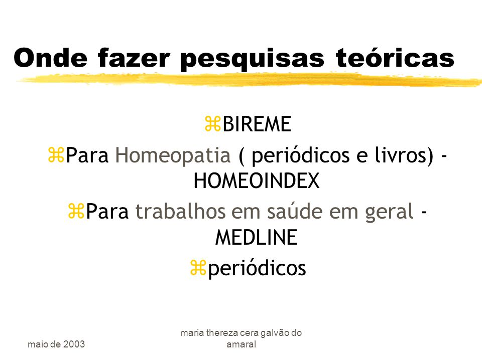 maio de 2003 maria thereza cera galvão do amaral Onde fazer pesquisas teóricas zBIREME zPara Homeopatia ( periódicos e livros) - HOMEOINDEX zPara trabalhos em saúde em geral - MEDLINE zperiódicos