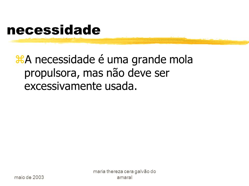 maio de 2003 maria thereza cera galvão do amaral necessidade zA necessidade é uma grande mola propulsora, mas não deve ser excessivamente usada.
