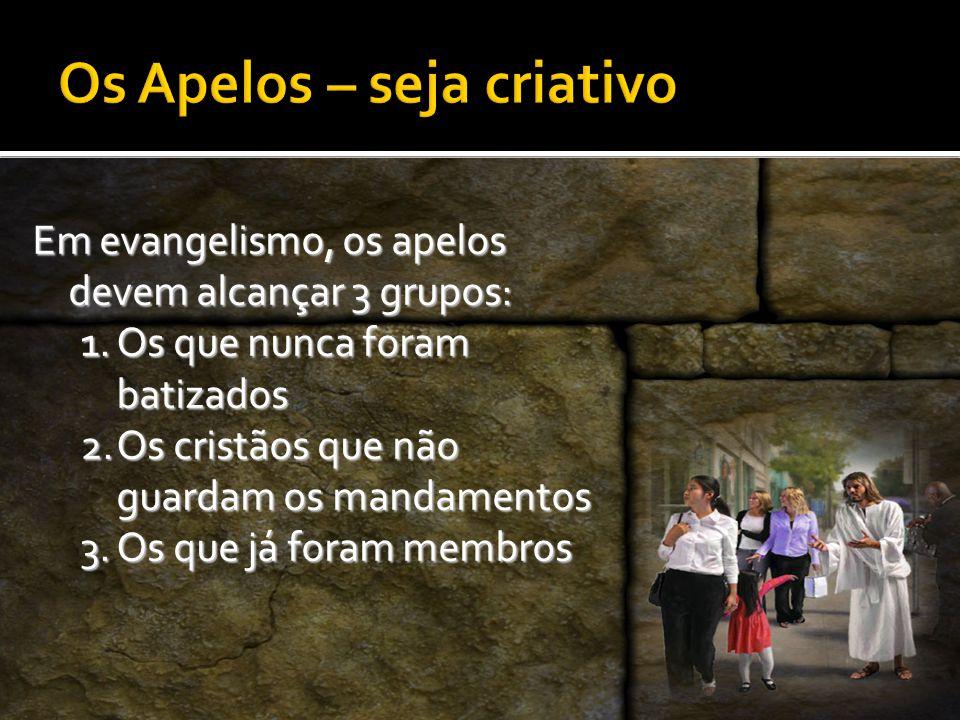 Em evangelismo, os apelos devem alcançar 3 grupos: 1.O s que nunca foram batizados 2.O s cristãos que não guardam os mandamentos 3.O s que já foram membros