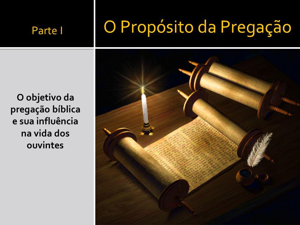 Parte I O objetivo da pregação bíblica e sua influência na vida dos ouvintes O Propósito da Pregação