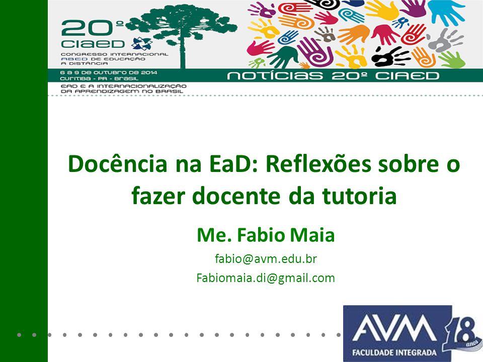 Docência na EaD: Reflexões sobre o fazer docente da tutoria Me. Fabio Maia fabio@avm.edu.br Fabiomaia.di@gmail.com