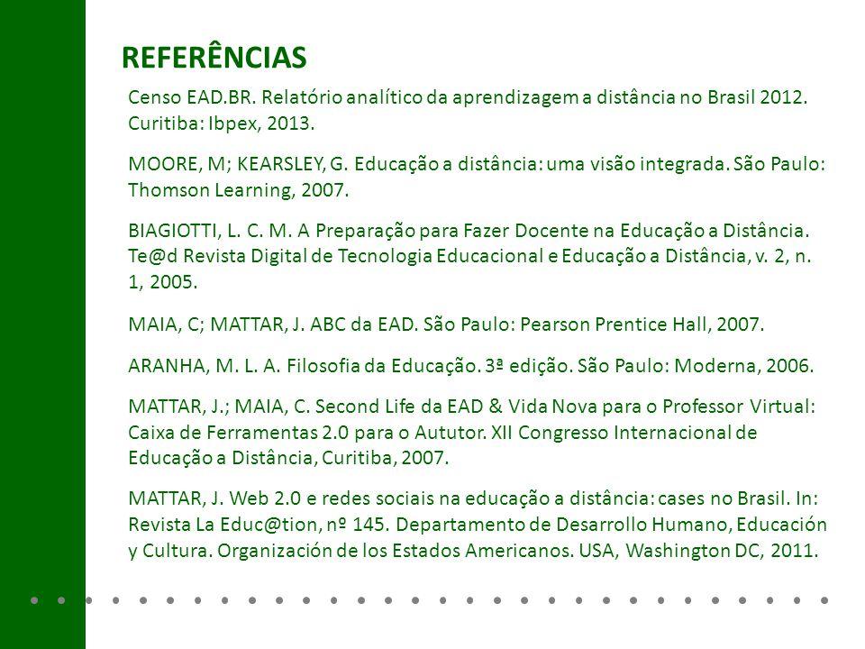 REFERÊNCIAS Censo EAD.BR. Relatório analítico da aprendizagem a distância no Brasil 2012. Curitiba: Ibpex, 2013. MOORE, M; KEARSLEY, G. Educação a dis