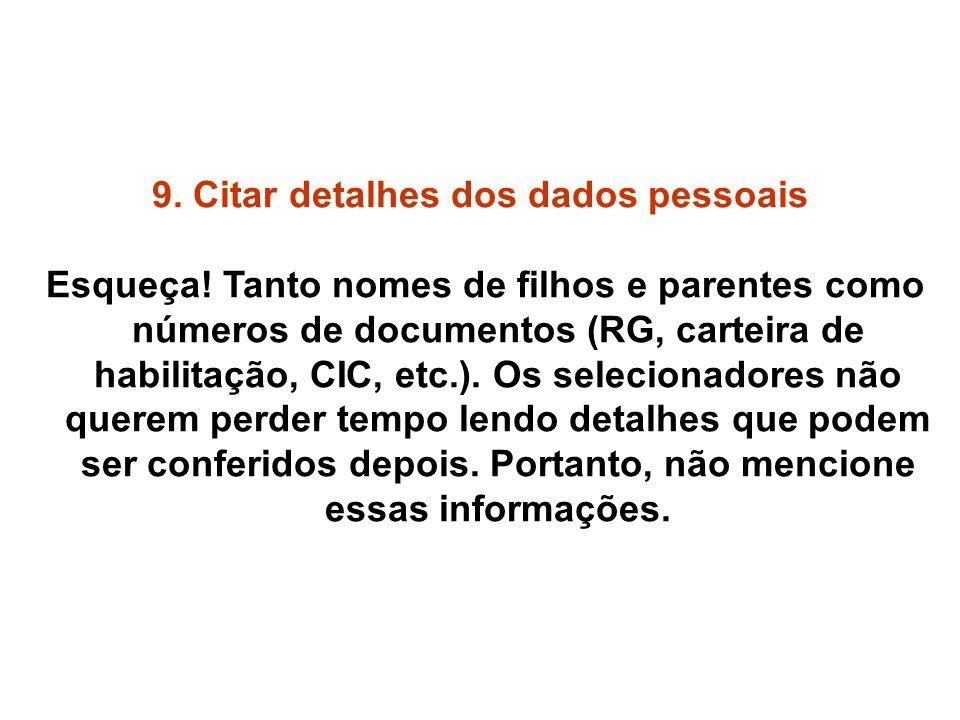 9. Citar detalhes dos dados pessoais Esqueça! Tanto nomes de filhos e parentes como números de documentos (RG, carteira de habilitação, CIC, etc.). Os