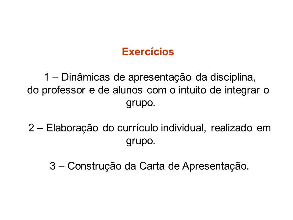 Exercícios 1 – Dinâmicas de apresentação da disciplina, do professor e de alunos com o intuito de integrar o grupo. 2 – Elaboração do currículo indivi