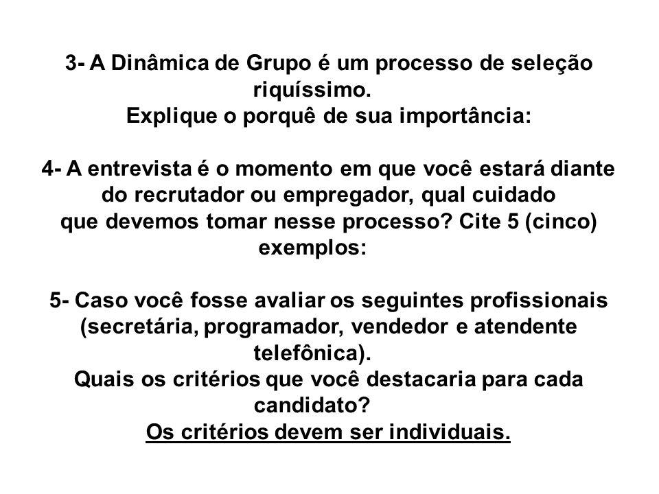 3- A Dinâmica de Grupo é um processo de seleção riquíssimo. Explique o porquê de sua importância: 4- A entrevista é o momento em que você estará diant