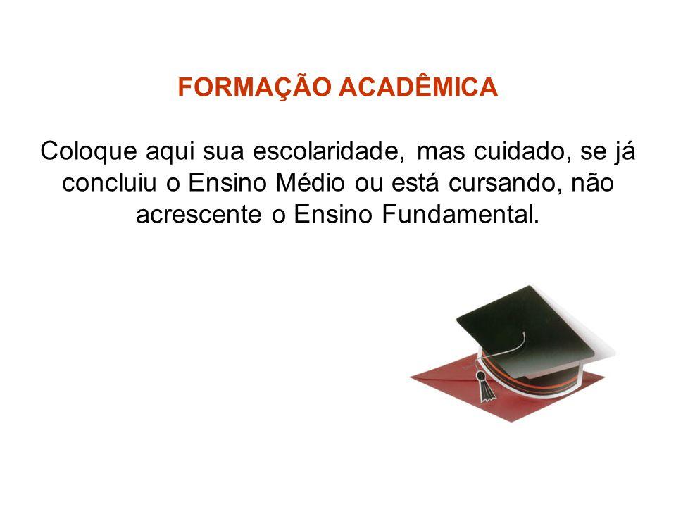 FORMAÇÃO ACADÊMICA Coloque aqui sua escolaridade, mas cuidado, se já concluiu o Ensino Médio ou está cursando, não acrescente o Ensino Fundamental.