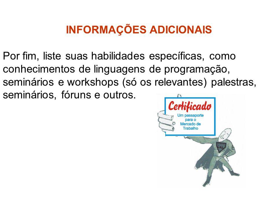 INFORMAÇÕES ADICIONAIS Por fim, liste suas habilidades específicas, como conhecimentos de linguagens de programação, seminários e workshops (só os rel
