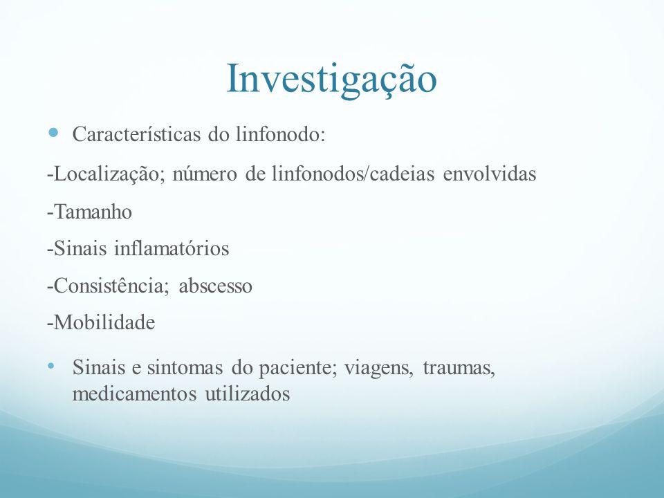 Investigação Características do linfonodo: -Localização; número de linfonodos/cadeias envolvidas -Tamanho -Sinais inflamatórios -Consistência; abscesso -Mobilidade Sinais e sintomas do paciente; viagens, traumas, medicamentos utilizados