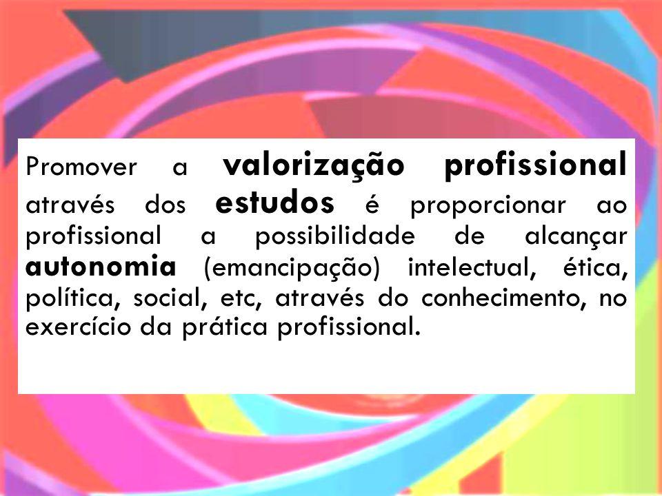 Promover a valorização profissional através dos estudos é proporcionar ao profissional a possibilidade de alcançar autonomia (emancipação) intelectual, ética, política, social, etc, através do conhecimento, no exercício da prática profissional.